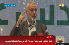 هنية: غزة لا تركع ووثيقتنا السياسية لا تمس الثواب ونبشر الأسرى بالنصر والحرية
